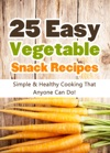 25 Easy Vegetable Snack Recipes Simple And Healthy Cooking That Anyone Can Do