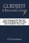 Gurdjieff A Beginners Guide - How Changing The Way We React To Misplacing Our Keys Can Transform Our Lives