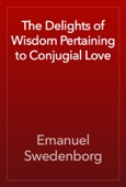 Emanuel Swedenborg - The Delights of Wisdom Pertaining to Conjugial Love artwork