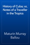 History Of Cuba Or Notes Of A Traveller In The Tropics