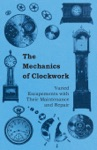 The Mechanics Of Clockwork - Lever Escapements Cylinder Escapements Verge Escapements Shockproof Escapements And Their Maintenance And Repair
