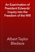 Albert Taylor Bledsoe - An Examination of President Edwards' Inquiry into the Freedom of the Will artwork