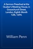 William Penn - A Sermon Preached at the Quaker's Meeting House, in Gracechurch-Street, London, Eighth Month 12th, 1694. artwork