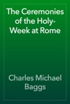 The Ceremonies Of The Holy-Week At Rome