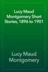 Lucy Maud Montgomery Short Stories 1896 To 1901