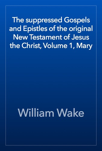The suppressed Gospels and Epistles of the original New Testament of Jesus the Christ Volume 1 Mary