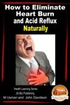 How To Eliminate Heart Burn And Acid Reflux Naturally Health Learning Series