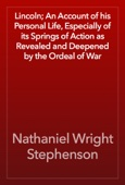 Nathaniel Wright Stephenson - Lincoln; An Account of his Personal Life, Especially of its Springs of Action as Revealed and Deepened by the Ordeal of War artwork
