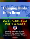Changing Minds In The Army Why It Is So Difficult And What To Do About It - Napoleon Bonaparte Rommel Robert E Lee Admiral Kimmel Amazoncom And Frames Of Reference