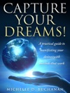 Capture Your Dreams A Practical Guide To Manifesting Your Desires With Methods That Work
