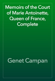 MEMOIRS OF THE COURT OF MARIE ANTOINETTE, QUEEN OF FRANCE, COMPLETE