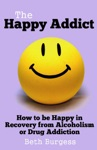 The Happy Addict How To Be Happy In Recovery From Alcoholism Or Drug Addiction