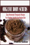 Organic Body Scrubs Easy Homemade Therapeutic Recipes For A Healthy Youthful And Radiant Skin