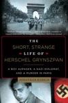 The Short Strange Life Of Herschel Grynszpan A Boy Avenger A Nazi Diplomat And A Murder In Paris