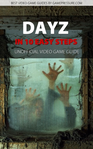 DayZ in 10 Easy Steps - Unofficial Video Game Guide