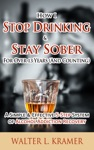 How I Stop Drinking  Stay Sober For Over 13 Years And Counting - A Simple  Effective 5-Step System Of Alcohol Addiction Recovery