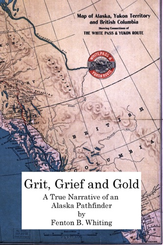 Grit Grief And Gold A True Narrative Of An Alaska Pathfinder