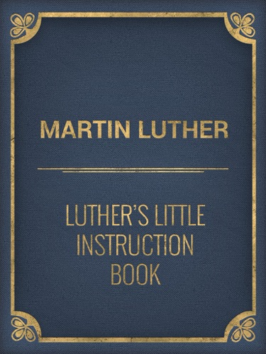 Luthers Little Instruction Book The Small Catechism of Martin Luther