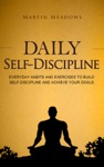 Daily Self-Discipline Everyday Habits And Exercises To Build Self-Discipline And Achieve Your Goals