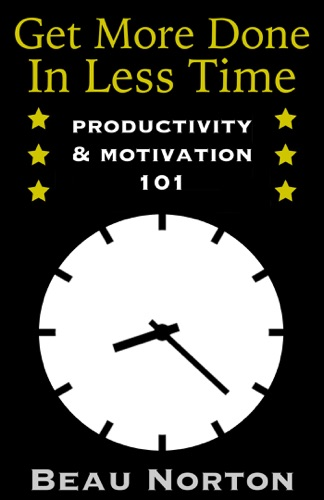 Get More Done in Less Time Productivity  Motivation 101