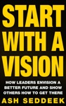 Start With A Vision How Leaders Envision A Better Future And Show Others How To Get There