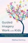 Guided Imagery Work With Kids Essential Practices To Help Them Manage Stress Reduce Anxiety  Build Self-Esteem