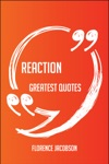 Reaction Greatest Quotes - Quick Short Medium Or Long Quotes Find The Perfect Reaction Quotations For All Occasions - Spicing Up Letters Speeches And Everyday Conversations