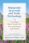 Maharishi Ayurveda And Vedic Technology Creating Ideal Health For The Individual And World Adapted And Updated From The Physiology Of Consciousness