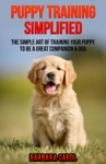 Puppy Training Simplified The Simple Art Of Training Your Puppy To Be A Great Companion  Dog