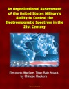 An Organizational Assessment Of The United States Militarys Ability To Control The Electromagnetic Spectrum In The 21st Century Electronic Warfare Titan Rain Attack By Chinese Hackers