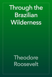 Through the Brazilian Wilderness - Theodore Roosevelt Book