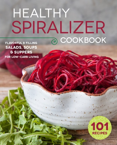 The Healthy Spiralizer Cookbook Flavorful and Filling Salads Soups Suppers and More for Low-Carb Living