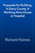 Richard Haines - Proposals for Building, In Every County, A Working-Alms-House or Hospital artwork