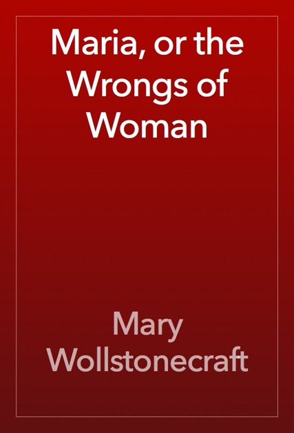 a literary analysis and a comparison of maria or the wrongs of women by mary wollstonecraft and the