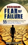 Overcoming Fear Of Failure 55 Powerful Techniques To Control Your Mind Change The Way You Think And Boost Your Confidence