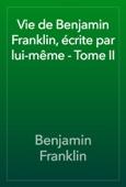 Benjamin Franklin - Vie de Benjamin Franklin, écrite par lui-même - Tome II artwork