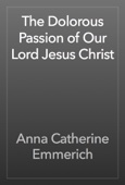 Anna Catherine Emmerich - The Dolorous Passion of Our Lord Jesus Christ artwork
