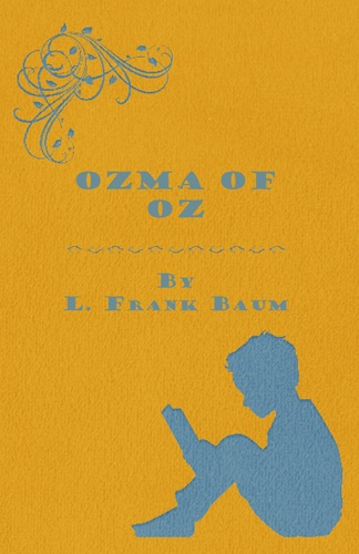 Ozma of Oz - A Record of Her Adventures with Dorothy Gale of Kansas the Yellow Hen The Scarecrow the Tin Woodman Tiktok the Cowardly Lion and the Hungry Tiger Besides Other Good People too Numerous to Mention Faithfully Recorded Herein