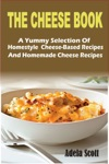 The Cheese BookA Yummy Selection Of Homestyle Cheese-Based Recipes And Homemade Cheese Recipes