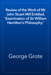 Review Of The Work Of Mr John Stuart Mill Entitled Examination Of Sir William Hamiltons Philosophy