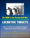 The USAF In The Persian Gulf War Lucrative Targets - The US Air Force In The Kuwaiti Theater Of Operations Desert Storm Iraq War Plus Operation Desert Shield The Deployment Of USAF Forces