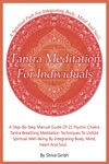 Tantra Meditation For Individuals A Step-by-Step Manual Guide Of 21 Psychic Chakra Tantra Breathing Meditation Techniques To Unfold Spiritual Well-Being By Integrating Body Mind Heart And Soul