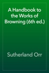 A Handbook To The Works Of Browning 6th Ed