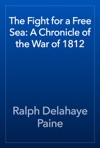 The Fight For A Free Sea A Chronicle Of The War Of 1812