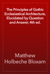 The Principles Of Gothic Ecclesiastical Architecture Elucidated By Question And Answer 4th Ed