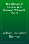 The Memoirs Of General W T Sherman Volume II Part 3