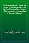 The Shame Of Motley Being The Memoir Of Certain Transactions In The Life Of Lazzaro Biancomonte Of Biancomonte Sometime Fool Of The Court Of Pesaro