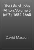 The Life of John Milton, Volume 5 (of 7), 1654-1660