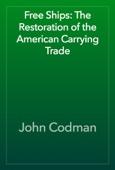 John Codman - Free Ships: The Restoration of the American Carrying Trade artwork