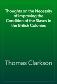 Thomas Clarkson - Thoughts on the Necessity of Improving the Condition of the Slaves in the British Colonies artwork